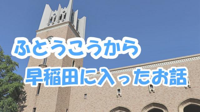 ふとうこうから早稲田に入ったお話